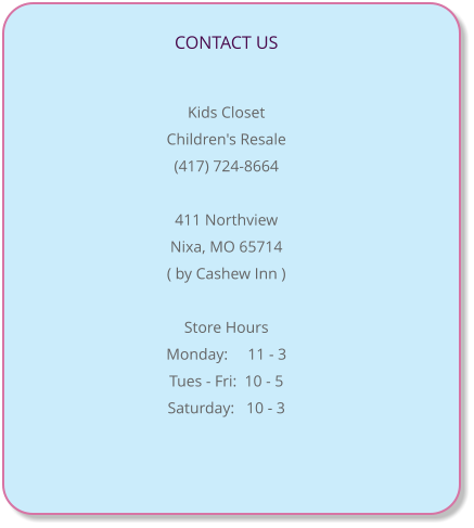 CONTACT US                                                                                Kids Closet   Children's Resale (417) 724-8664  411 Northview Nixa, MO 65714 ( by Cashew Inn )  Store Hours Monday:     11 - 3 Tues - Fri:  10 - 5  Saturday:   10 - 3